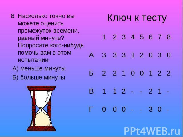 8. Насколько точно вы можете оценить промежуток времени, равный минуте? Попросите кого-нибудь помочь вам в этом испытании. А) меньше минуты Б) больше минуты Ключ к тесту