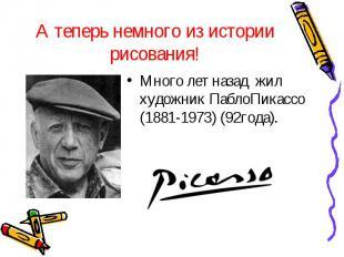 А теперь немного из истории рисования!Много лет назад жил художник ПаблоПикассо