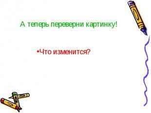 А теперь переверни картинку! Что изменится?