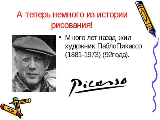 А теперь немного из истории рисования!Много лет назад жил художник ПаблоПикассо (1881-1973) (92года).