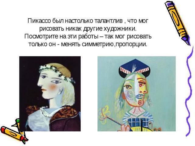 Пикассо был настолько талантлив , что мог рисовать никак другие художники.Посмотрите на эти работы – так мог рисовать только он - менять симметрию,пропорции.