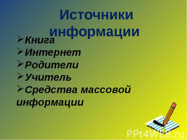 Источники информации КнигаИнтернетРодителиУчительСредства массовой информации
