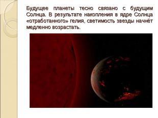 Будущее планеты тесно связано с будущим Солнца. В результате накопления в ядре С