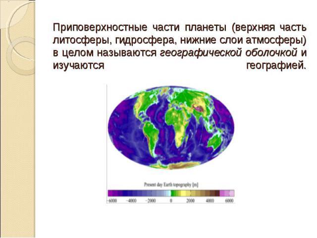 Приповерхностные части планеты (верхняя часть литосферы, гидросфера, нижние слои атмосферы) в целом называются географической оболочкой и изучаются географией.