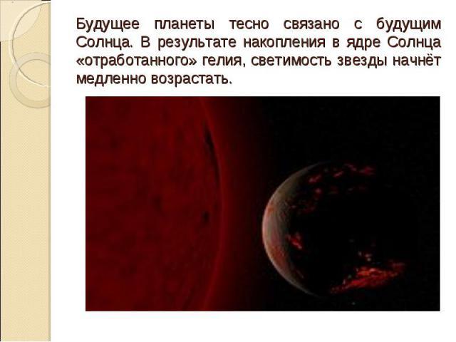 Будущее планеты тесно связано с будущим Солнца. В результате накопления в ядре Солнца «отработанного» гелия, светимость звезды начнёт медленно возрастать.