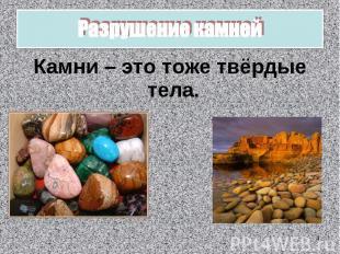 Разрушение камней Камни – это тоже твёрдые тела.