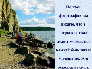 На этой фотографии вы видите, что у подножия скал лежит множество камней больших