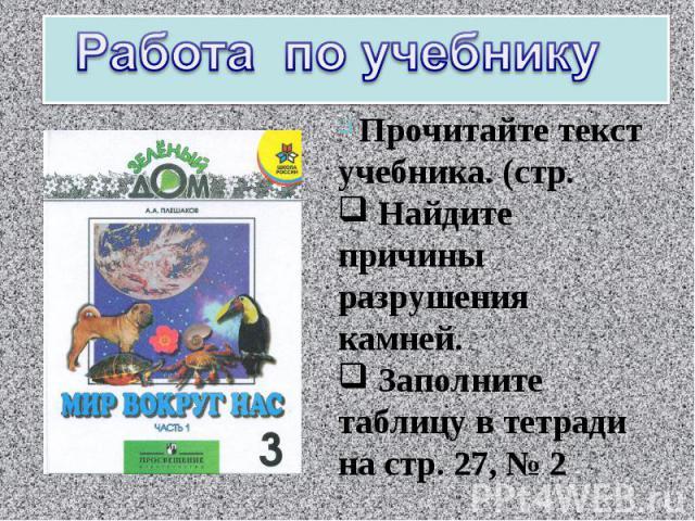 Работа по учебнику Прочитайте текст учебника. (стр. Найдите причины разрушения камней. Заполните таблицу в тетради на стр. 27, № 2