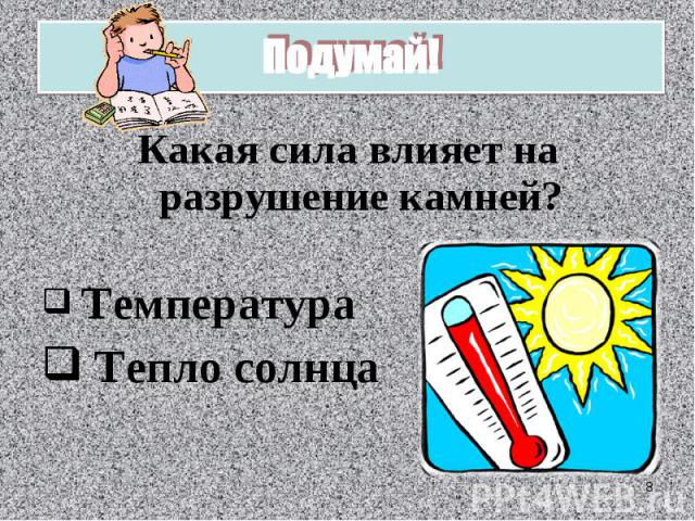Подумай!Какая сила влияет на разрушение камней? Температура Тепло солнца