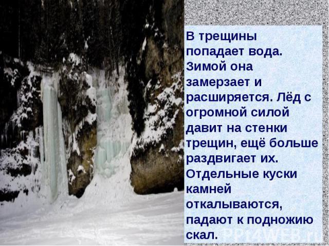 В трещины попадает вода. Зимой она замерзает и расширяется. Лёд с огромной силой давит на стенки трещин, ещё больше раздвигает их. Отдельные куски камней откалываются, падают к подножию скал.