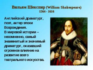 Вильям Шекспир (William Shakespeare)1564 - 1616 Английский драматург, поэт, акте