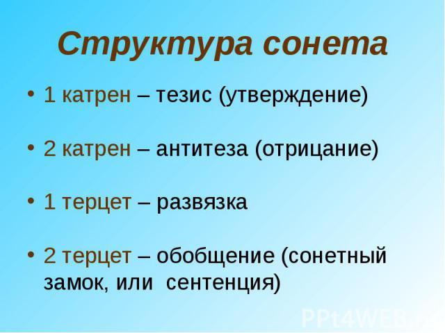 Структура сонета1 катрен – тезис (утверждение)2 катрен – антитеза (отрицание)1 терцет – развязка2 терцет – обобщение (сонетный замок, или сентенция)