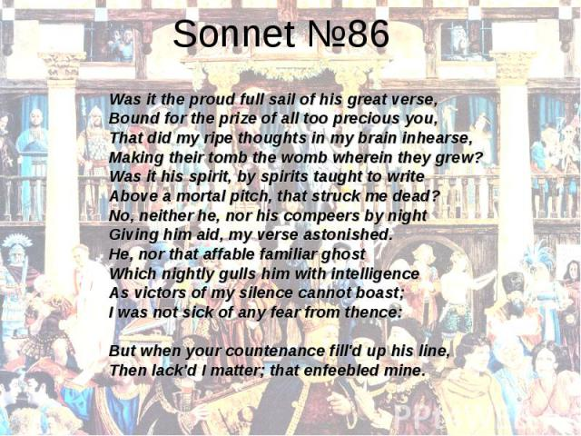 Sonnet №86Was it the proud full sail of his great verse,Bound for the prize of all too precious you,That did my ripe thoughts in my brain inhearse,Making their tomb the womb wherein they grew?Was it his spirit, by spirits taught to writeAbove a mort…