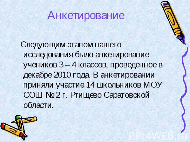 Анкетирование Следующим этапом нашего исследования было анкетирование учеников 3 – 4 классов, проведенное в декабре 2010 года. В анкетировании приняли участие 14 школьников МОУ СОШ № 2 г. Ртищево Саратовской области.