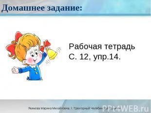 Домашнее задание: Рабочая тетрадьС. 12, упр.14.