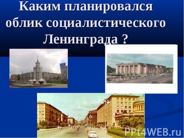 Каким планировался облик социалистического Ленинграда ?