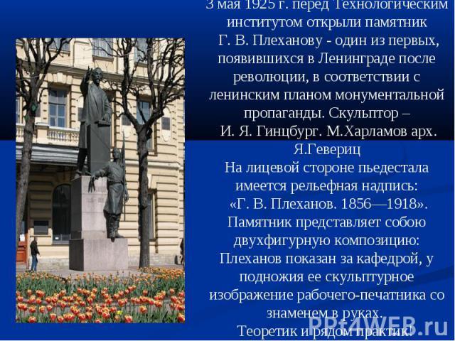 3 мая 1925 г. перед Технологическим институтом открыли памятник Г. В. Плеханову - один из первых, появившихся в Ленинграде после революции, в соответствии с ленинским планом монументальной пропаганды. Скульптор – И. Я. Гинцбург. М.Харламов арх. Я.Ге…