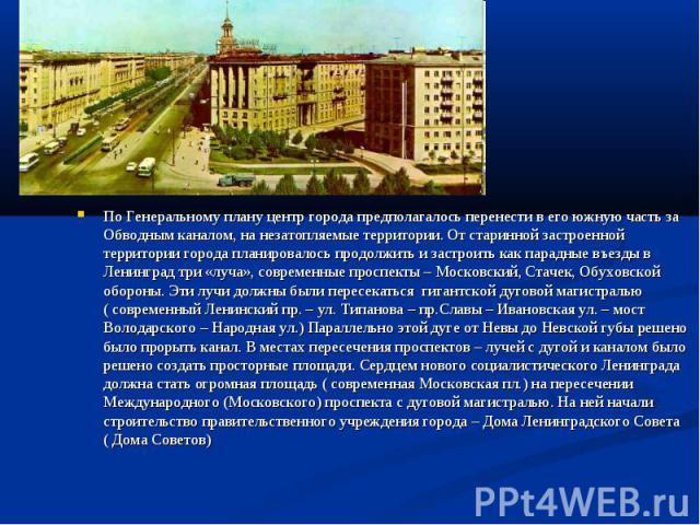 По Генеральному плану центр города предполагалось перенести в его южную часть за Обводным каналом, на незатопляемые территории. От старинной застроенной территории города планировалось продолжить и застроить как парадные въезды в Ленинград три «луча…