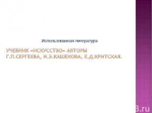 Использованная литература Учебник «Искусство» АвторыГ.П.Сергеева, И.Э.Кашекова,