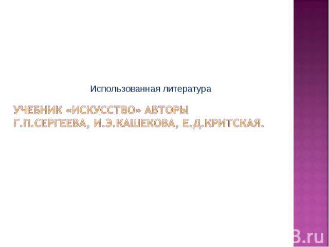 Использованная литература Учебник «Искусство» АвторыГ.П.Сергеева, И.Э.Кашекова, Е.Д.Критская.
