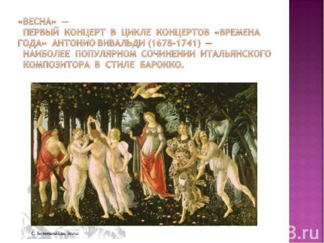 «Весна» — первый концерт в цикле концертов «Времена года» Антонио Вивальди (1678–1741) — наиболее популярном сочинении итальянского композитора в стиле барокко.