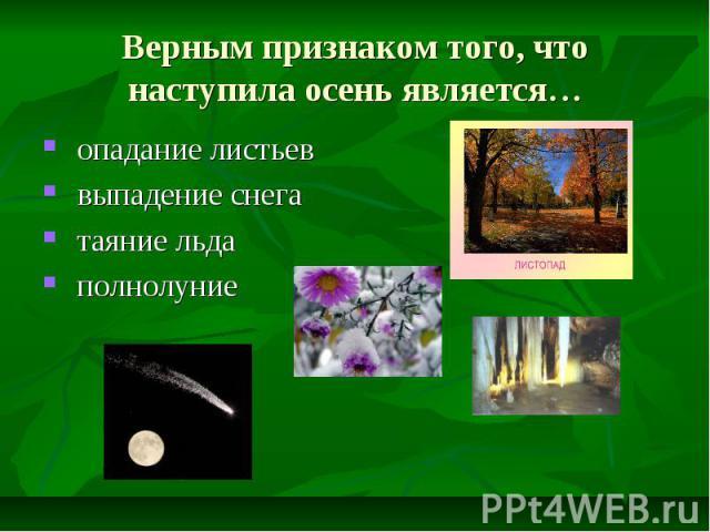 Верным признаком того, что наступила осень является… опадание листьев выпадение снега таяние льда полнолуние
