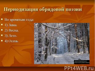 Периодизация обрядовой поэзии По временам года:1) Зима.2) Весна.3) Лето.4) Осень