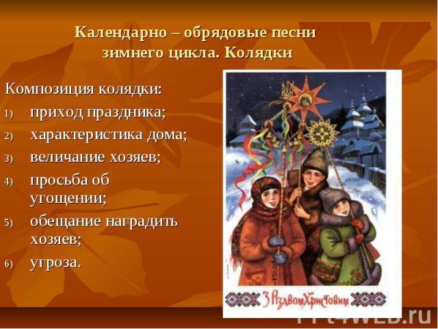 Календарно – обрядовые песни зимнего цикла. Колядки Композиция колядки:приход праздника;характеристика дома;величание хозяев;просьба об угощении;обещание наградить хозяев;угроза.