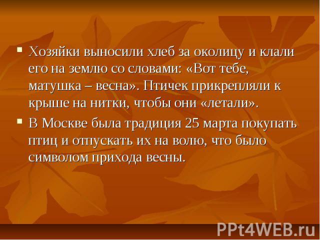 Хозяйки выносили хлеб за околицу и клали его на землю со словами: «Вот тебе, матушка – весна». Птичек прикрепляли к крыше на нитки, чтобы они «летали».В Москве была традиция 25 марта покупать птиц и отпускать их на волю, что было символом прихода весны.