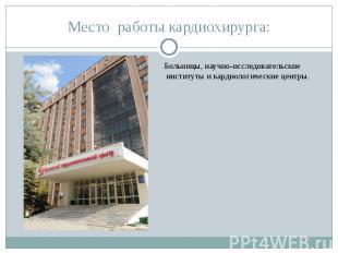 Место работы кардиохирурга: Больницы, научно-исследовательские институты и карди