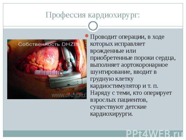 Профессия кардиохирург:Проводит операции, в ходе которых исправляет врожденные или приобретенные пороки сердца, выполняет аортокоронарное шунтирование, вводит в грудную клетку кардиостимулятор и т. п. Наряду с теми, кто оперирует взрослых пациентов,…