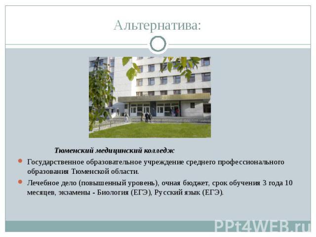 Альтернатива: Тюменский медицинский колледжГосударственное образовательное учреждение среднего профессионального образования Тюменской области.Лечебное дело (повышенный уровень), очная бюджет, срок обучения 3 года 10 месяцев, экзамены - Биология (ЕГ…