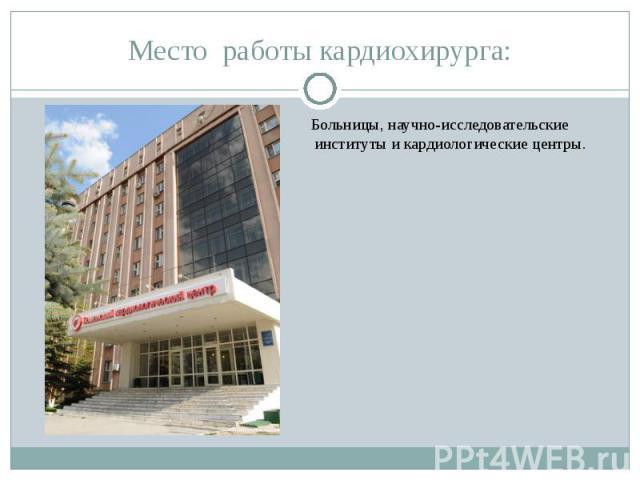 Место работы кардиохирурга: Больницы, научно-исследовательские институты и кардиологические центры.