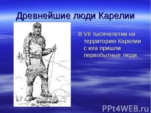 Древнейшие люди Карелии В VII тысячелетии на территорию Карелии с юга пришли пер