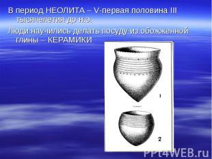 В период НЕОЛИТА – V-первая половина III тысячелетия до н.э. Люди научились дела
