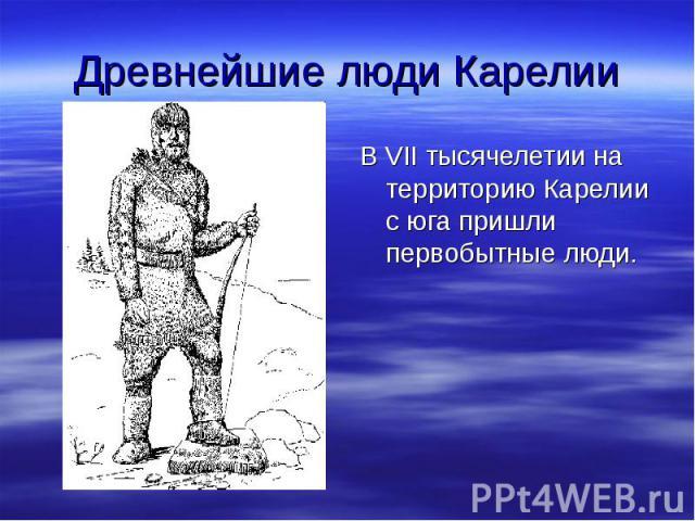 Древнейшие люди Карелии В VII тысячелетии на территорию Карелии с юга пришли первобытные люди.