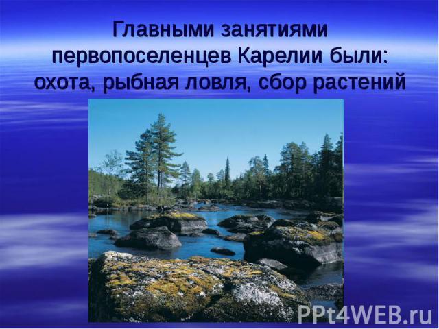 Главными занятиями первопоселенцев Карелии были:охота, рыбная ловля, сбор растений