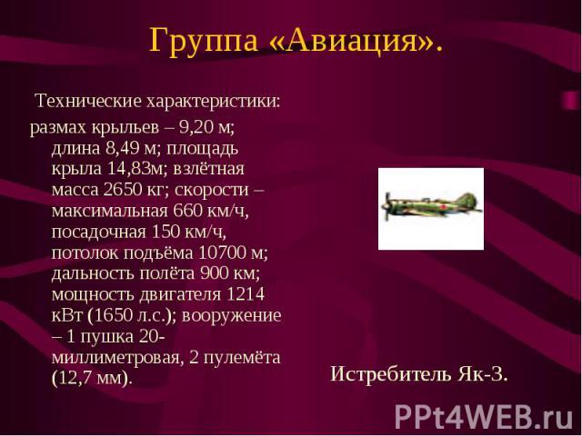 Группа «Авиация». Технические характеристики:размах крыльев – 9,20 м; длина 8,49 м; площадь крыла 14,83м; взлётная масса 2650 кг; скорости – максимальная 660 км/ч, посадочная 150 км/ч, потолок подъёма 10700 м; дальность полёта 900 км; мощность двига…