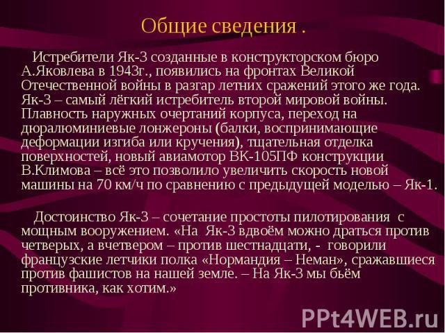Общие сведения . Истребители Як-3 созданные в конструкторском бюро А.Яковлева в 1943г., появились на фронтах Великой Отечественной войны в разгар летних сражений этого же года. Як-3 – самый лёгкий истребитель второй мировой войны. Плавность наружных…