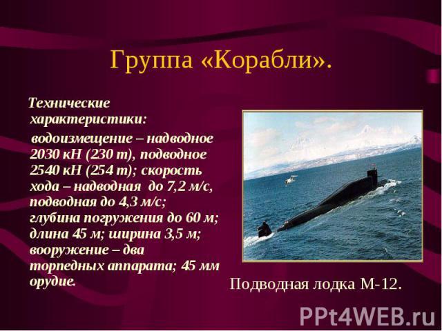 Группа «Корабли». Технические характеристики: водоизмещение – надводное 2030 кН (230 т), подводное 2540 кН (254 т); скорость хода – надводная до 7,2 м/с, подводная до 4,3 м/с; глубина погружения до 60 м; длина 45 м; ширина 3,5 м; вооружение – два то…