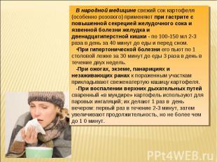 В народной медицине свежий сок картофеля (особенно розового) применяют при гастр
