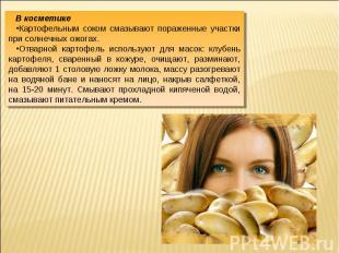 В косметикеКартофельным соком смазывают пораженные участки при солнечных ожогах.