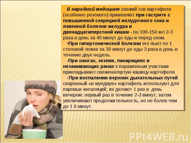 В народной медицине свежий сок картофеля (особенно розового) применяют при гастрите с повышенной секрецией желудочного сока и язвенной болезни желудка и двенадцатиперстной кишки - по 100-150 мл 2-3 раза в день за 40 минут до еды и перед сном.При гип…