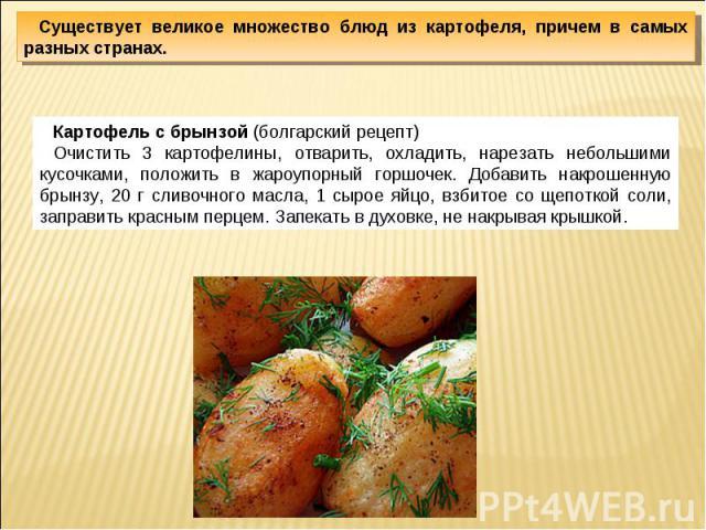 Существует великое множество блюд из картофеля, причем в самых разных странах.Картофель с брынзой (болгарский рецепт)Очистить 3 картофелины, отварить, охладить, нарезать небольшими кусочками, положить в жароупорный горшочек. Добавить накрошенную бры…