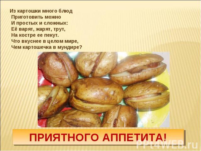 Из картошки много блюд Приготовить можно И простых и сложных: Её варят, жарят, трут, На костре ее пекут. Что вкуснее в целом мире, Чем картошечка в мундире?ПРИЯТНОГО АППЕТИТА!