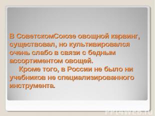 В СоветскомСоюзе овощной карвинг, существовал, но культивировался очень слабо в
