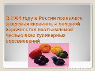 В 2004 году в России появилась Академия карвинга. и овощной карвинг стал неотъем