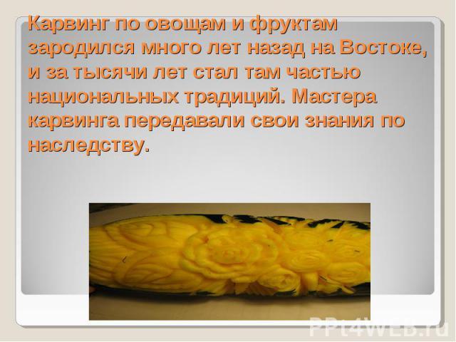 Карвинг по овощам и фруктам зародился много лет назад на Востоке, и за тысячи лет стал там частью национальных традиций. Мастера карвинга передавали свои знания по наследству.