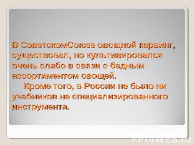 В СоветскомСоюзе овощной карвинг, существовал, но культивировался очень слабо в связи с бедным ассортиментом овощей.  Кроме того, в России не было ни учебников не специализированного инструмента.