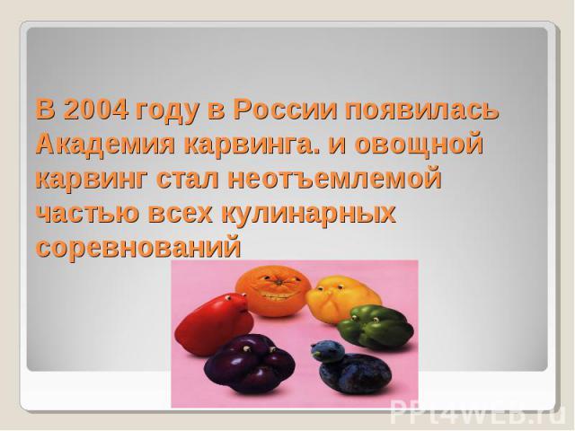 В 2004 году в России появилась Академия карвинга. и овощной карвинг стал неотъемлемой частью всех кулинарных соревнований